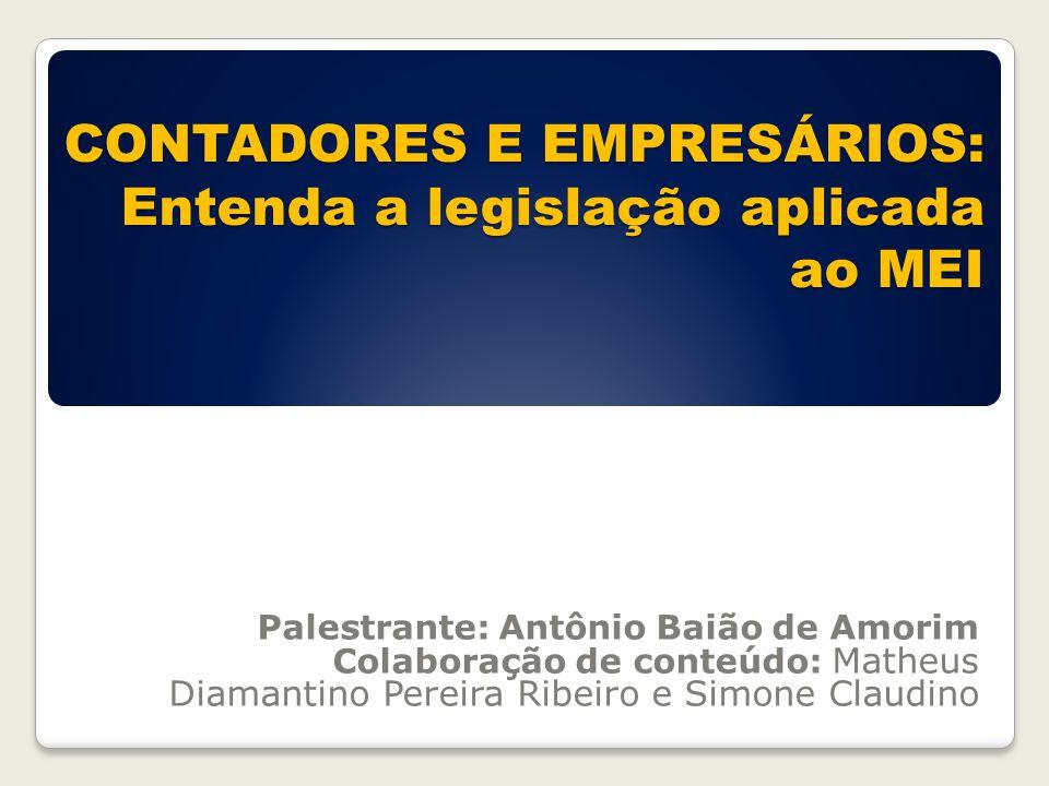 CONTADORES E EMPRESÁRIOS: Entenda a legislação aplicada ao MEI Palestrante: Antônio Baião de Amorim Colaboração de conteúdo: Matheus Diamantino Pereir
