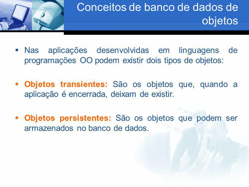 Conceitos de banco de dados de objetos  Nas aplicações desenvolvidas em linguagens de programações OO podem existir dois tipos de objetos:  Objetos