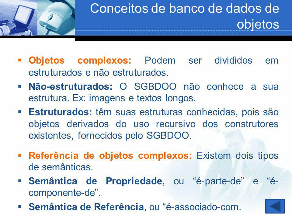 Conceitos de banco de dados de objetos  Objetos complexos: Podem ser divididos em estruturados e não estruturados.  Não-estruturados: O SGBDOO não c