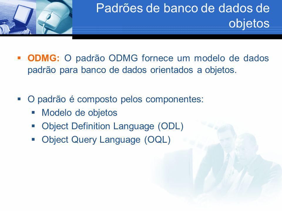 Padrões de banco de dados de objetos  ODMG: O padrão ODMG fornece um modelo de dados padrão para banco de dados orientados a objetos.  O padrão é co