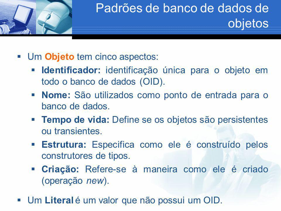 Padrões de banco de dados de objetos  Um Objeto tem cinco aspectos:  Identificador: identificação única para o objeto em todo o banco de dados (OID)