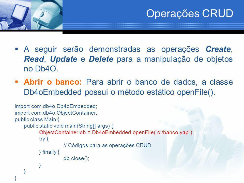 Operações CRUD  A seguir serão demonstradas as operações Create, Read, Update e Delete para a manipulação de objetos no Db4O.  Abrir o banco: Para a