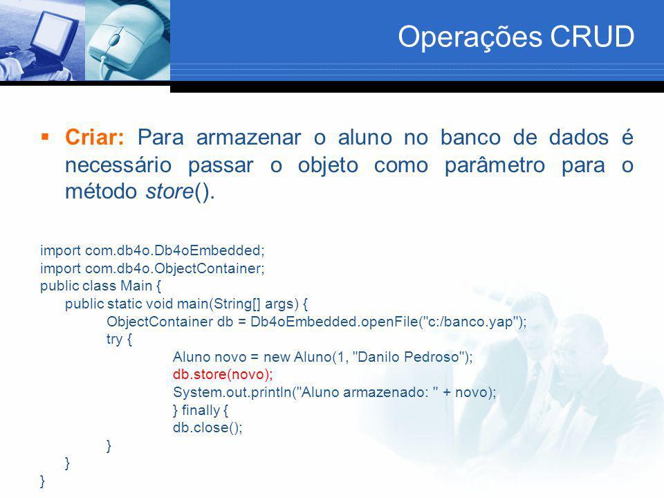 Operações CRUD  Criar: Para armazenar o aluno no banco de dados é necessário passar o objeto como parâmetro para o método store(). import com.db4o.Db