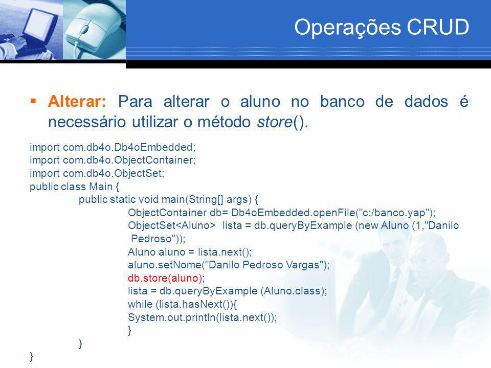 Operações CRUD  Alterar: Para alterar o aluno no banco de dados é necessário utilizar o método store(). import com.db4o.Db4oEmbedded; import com.db4o