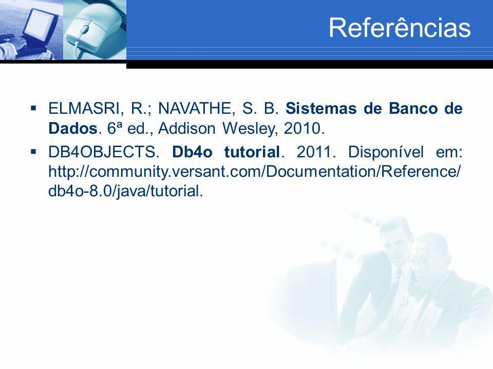 Referências  ELMASRI, R.; NAVATHE, S. B. Sistemas de Banco de Dados. 6ª ed., Addison Wesley, 2010.  DB4OBJECTS. Db4o tutorial. 2011. Disponível em: