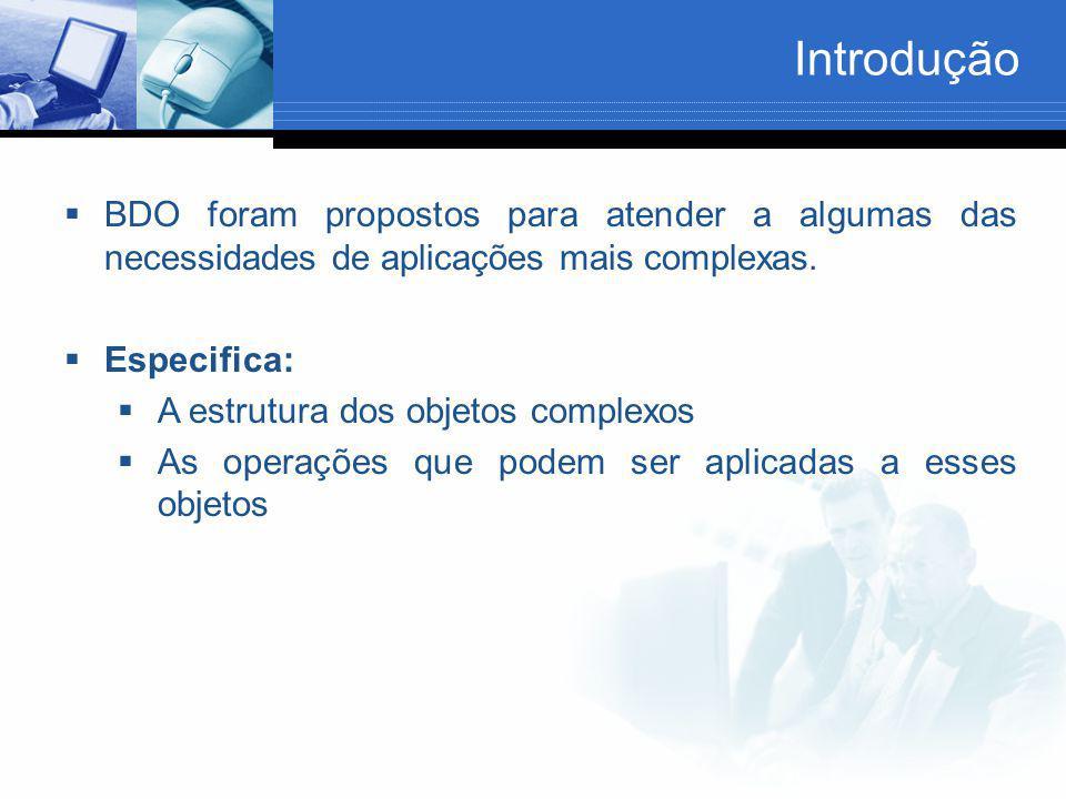 Introdução  BDO foram propostos para atender a algumas das necessidades de aplicações mais complexas.  Especifica:  A estrutura dos objetos complex