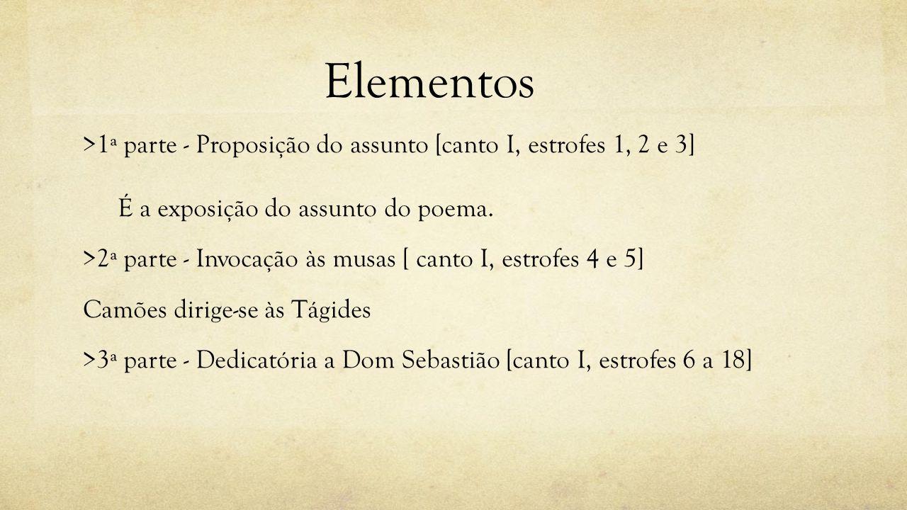 Elementos >1ª parte - Proposição do assunto [canto I, estrofes 1, 2 e 3] É a exposição do assunto do poema. >2ª parte - Invocação às musas [ canto I,