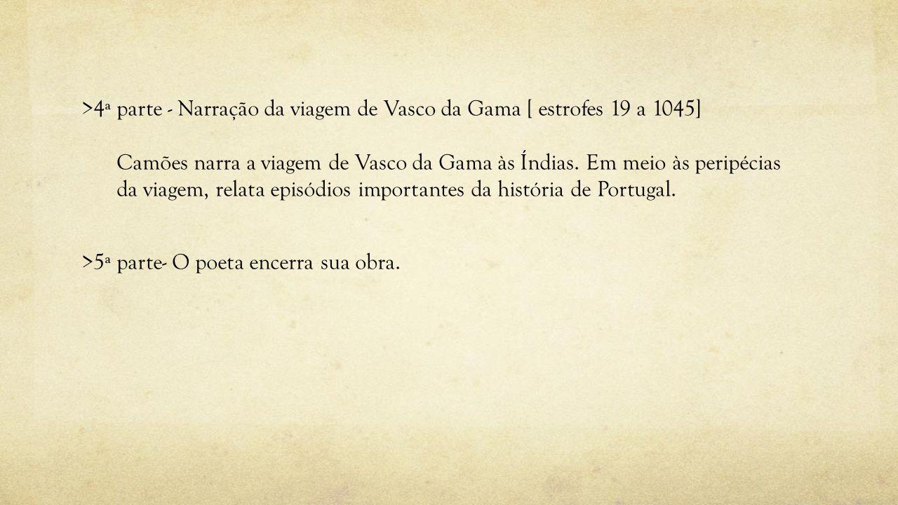 >4ª parte - Narração da viagem de Vasco da Gama [ estrofes 19 a 1045] Camões narra a viagem de Vasco da Gama às Índias. Em meio às peripécias da viage