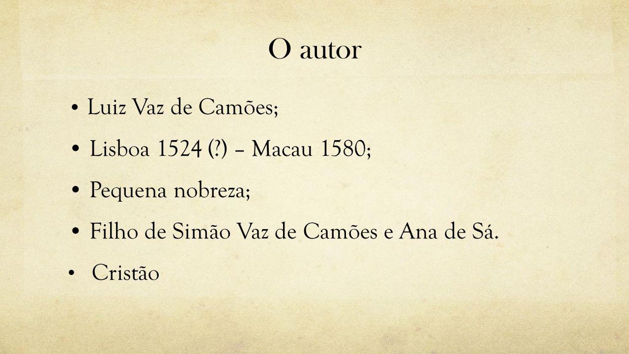 O autor Luiz Vaz de Camões; Lisboa 1524 (?) – Macau 1580; Pequena nobreza; Filho de Simão Vaz de Camões e Ana de Sá. Cristão