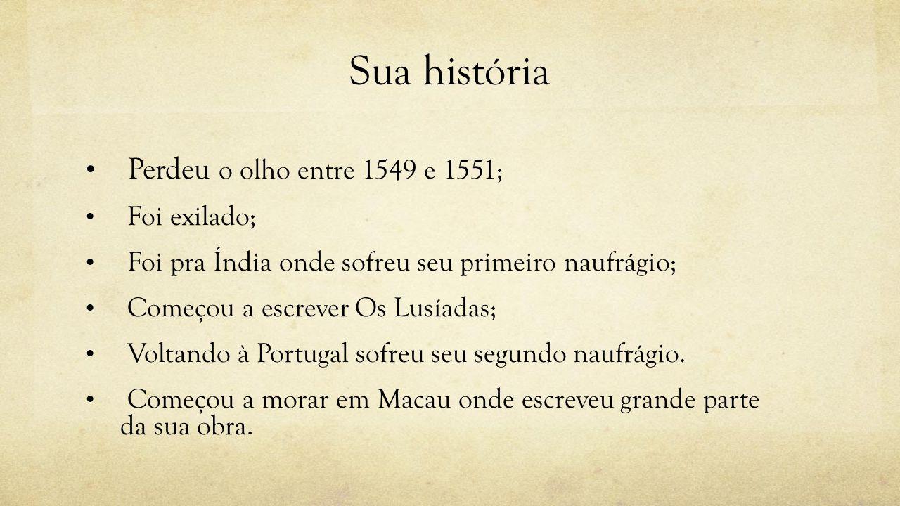 Sua história Perdeu o olho entre 1549 e 1551; Foi exilado; Foi pra Índia onde sofreu seu primeiro naufrágio; Começou a escrever Os Lusíadas; Voltando