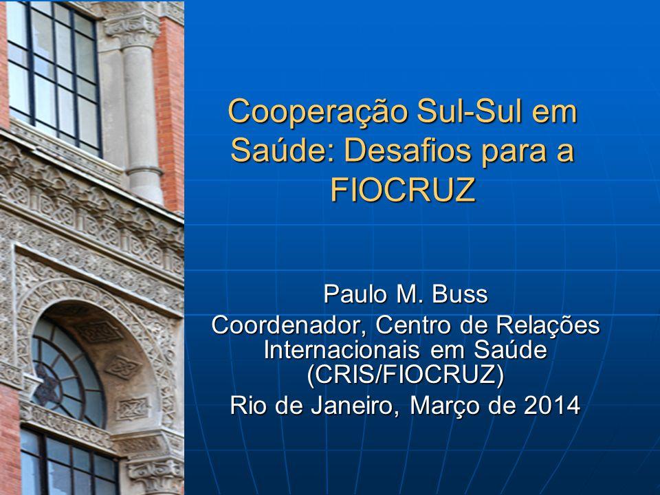 Cooperação Sul-Sul em Saúde: Desafios para a FIOCRUZ Paulo M. Buss Coordenador, Centro de Relações Internacionais em Saúde (CRIS/FIOCRUZ) Rio de Janei