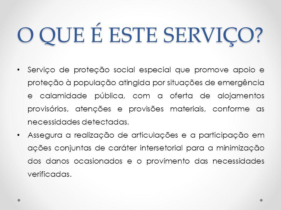 O QUE É ESTE SERVIÇO? Serviço de proteção social especial que promove apoio e proteção à população atingida por situações de emergência e calamidade p