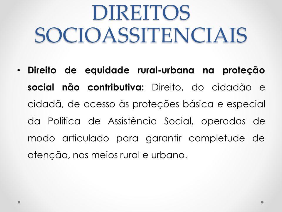 DIREITOS SOCIOASSITENCIAIS Direito de equidade rural-urbana na proteção social não contributiva: Direito, do cidadão e cidadã, de acesso às proteções