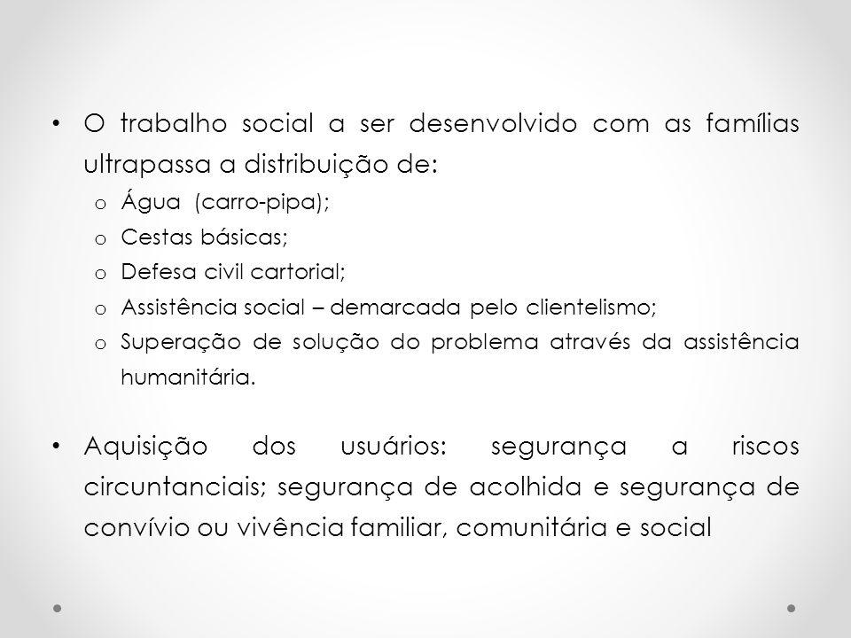 O trabalho social a ser desenvolvido com as famílias ultrapassa a distribuição de: o Água (carro-pipa); o Cestas básicas; o Defesa civil cartorial; o