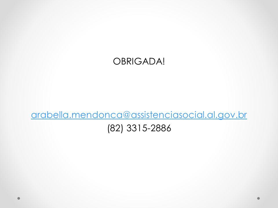 OBRIGADA! arabella.mendonca@assistenciasocial.al.gov.br (82) 3315-2886