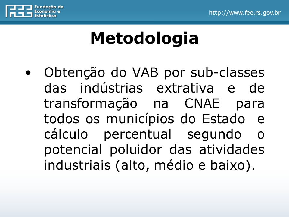 http://www.fee.rs.gov.br Metodologia Obtenção do VAB por sub-classes das indústrias extrativa e de transformação na CNAE para todos os municípios do Estado e cálculo percentual segundo o potencial poluidor das atividades industriais (alto, médio e baixo).