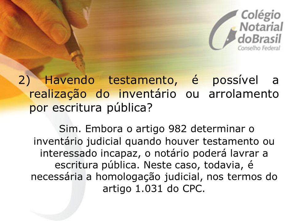 2) Havendo testamento, é possível a realização do inventário ou arrolamento por escritura pública? Sim. Embora o artigo 982 determinar o inventário ju