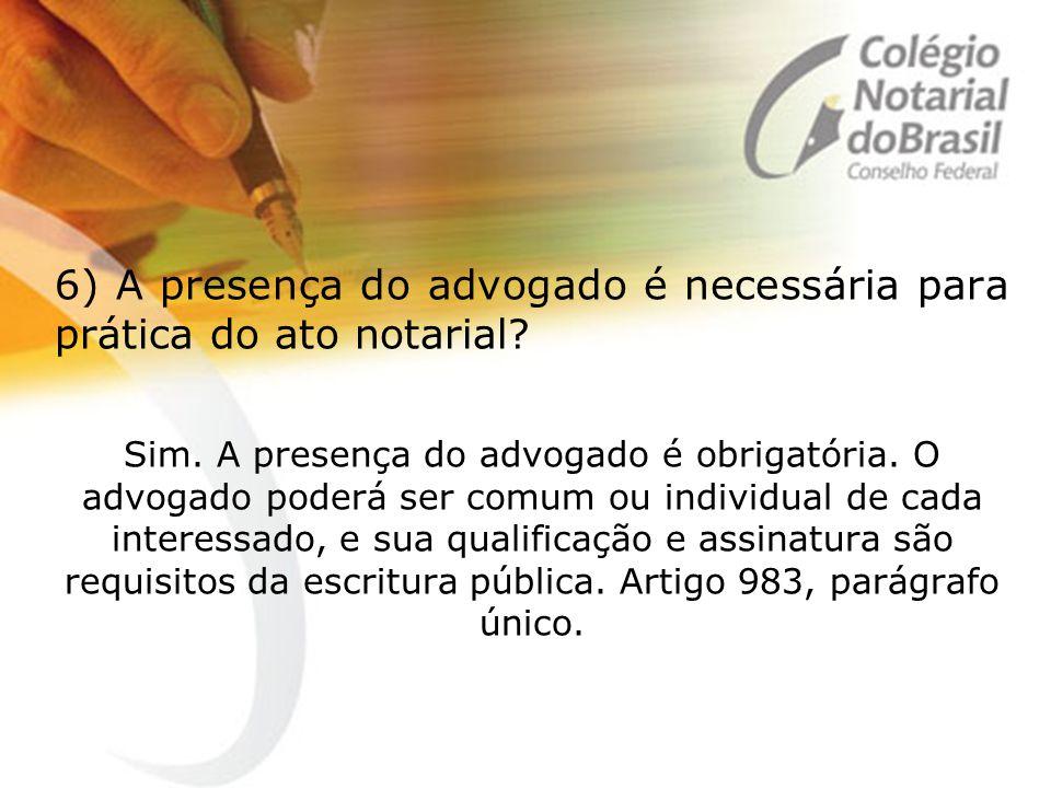 6) A presença do advogado é necessária para prática do ato notarial? Sim. A presença do advogado é obrigatória. O advogado poderá ser comum ou individ
