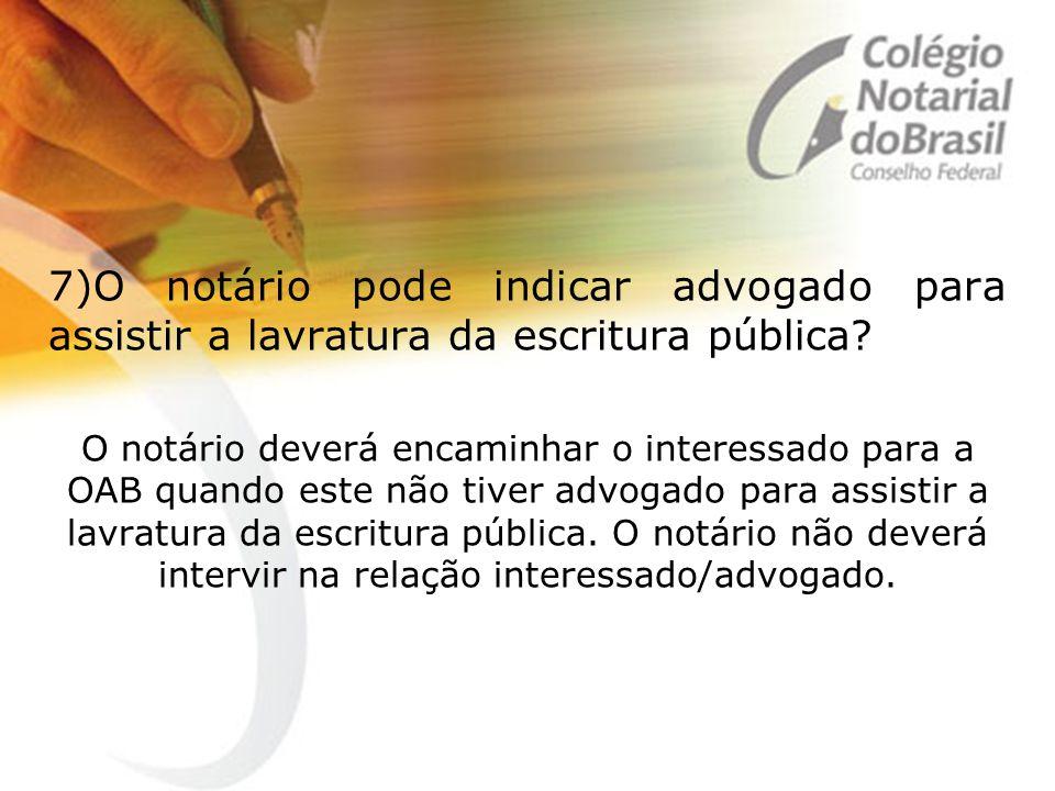 7)O notário pode indicar advogado para assistir a lavratura da escritura pública? O notário deverá encaminhar o interessado para a OAB quando este não