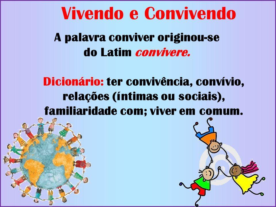 A palavra conviver originou-se do Latim convivere. Dicionário: ter convivência, convívio, relações (íntimas ou sociais), familiaridade com; viver em c