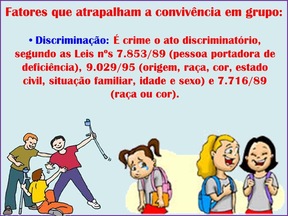 Fatores que atrapalham a convivência em grupo: Discriminação: É crime o ato discriminatório, segundo as Leis nºs 7.853/89 (pessoa portadora de deficiê