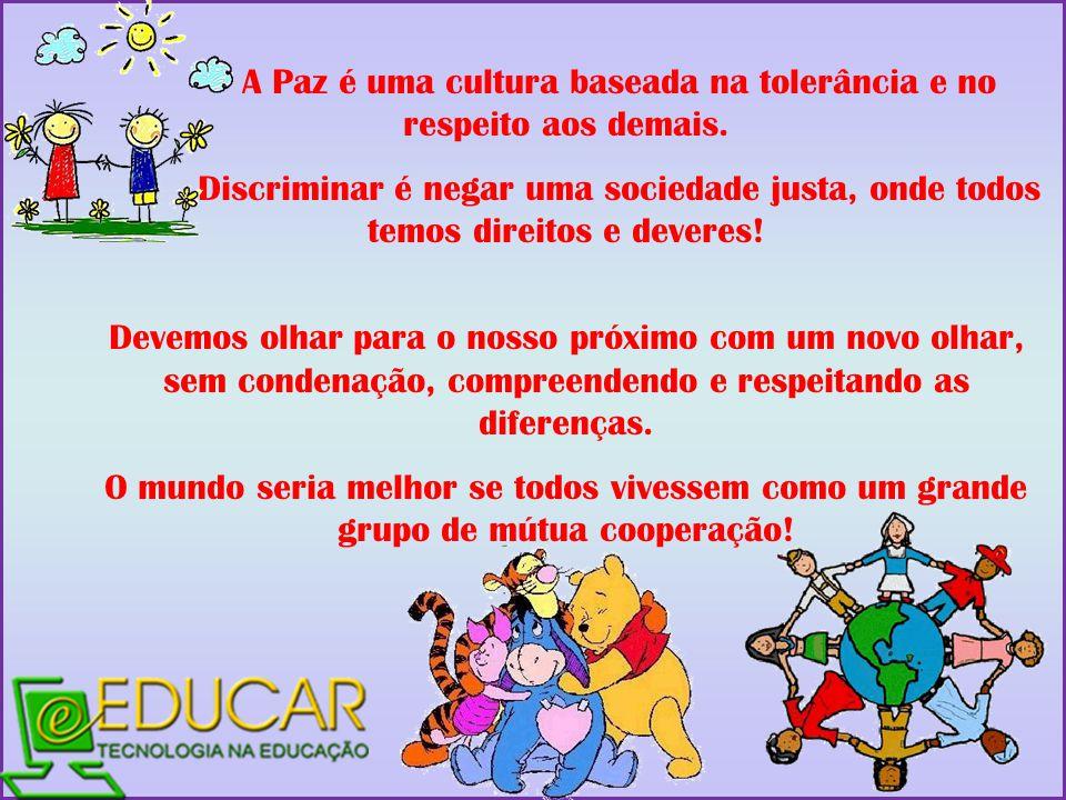 A Paz é uma cultura baseada na tolerância e no respeito aos demais. Discriminar é negar uma sociedade justa, onde todos temos direitos e deveres! Deve