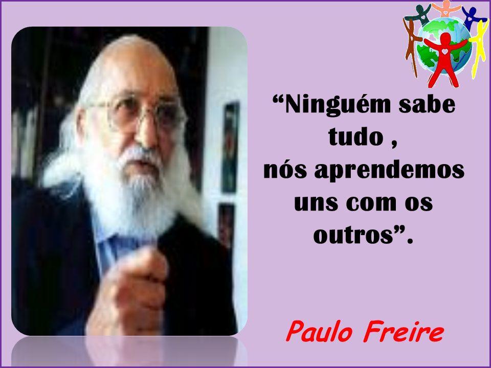 """""""Ninguém sabe tudo, nós aprendemos uns com os outros"""". Paulo Freire"""