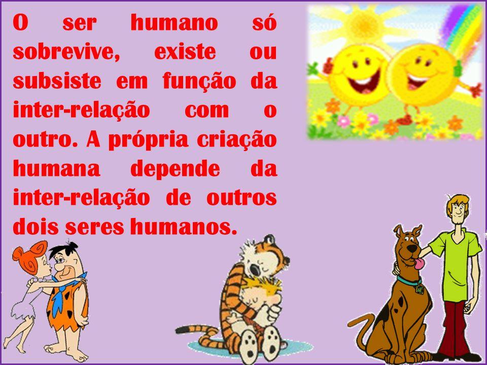 O ser humano só sobrevive, existe ou subsiste em função da inter-relação com o outro. A própria criação humana depende da inter-relação de outros dois