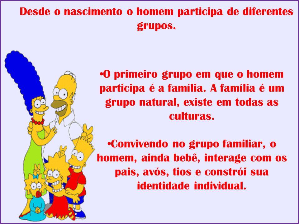 Desde o nascimento o homem participa de diferentes grupos. O primeiro grupo em que o homem participa é a família. A família é um grupo natural, existe
