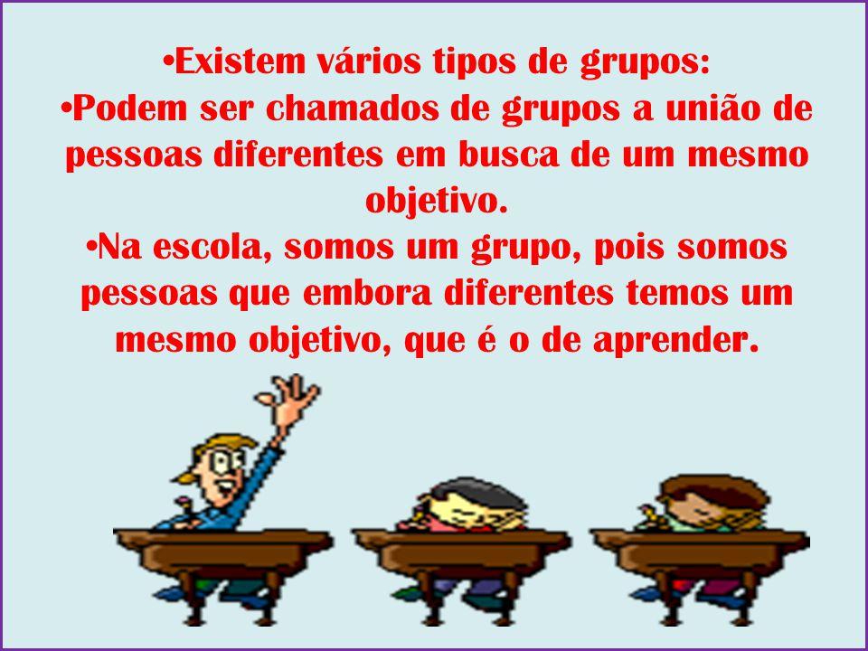 Existem vários tipos de grupos: Podem ser chamados de grupos a união de pessoas diferentes em busca de um mesmo objetivo. Na escola, somos um grupo, p
