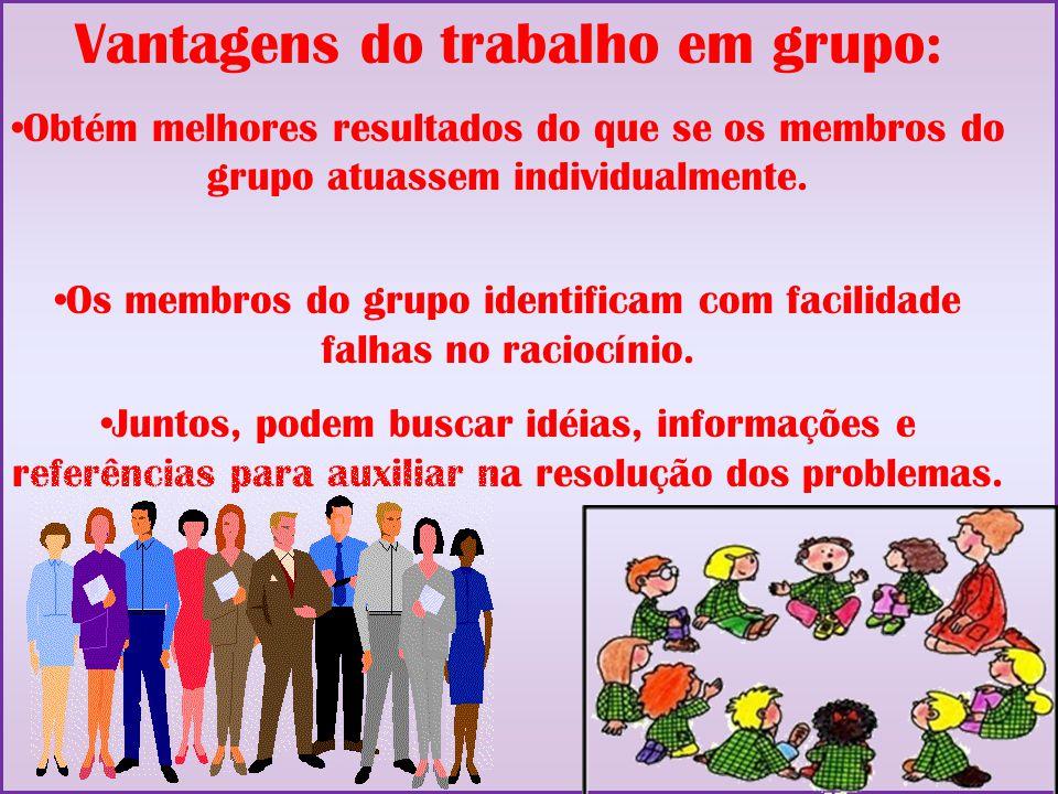 Vantagens do trabalho em grupo: Obtém melhores resultados do que se os membros do grupo atuassem individualmente. Os membros do grupo identificam com