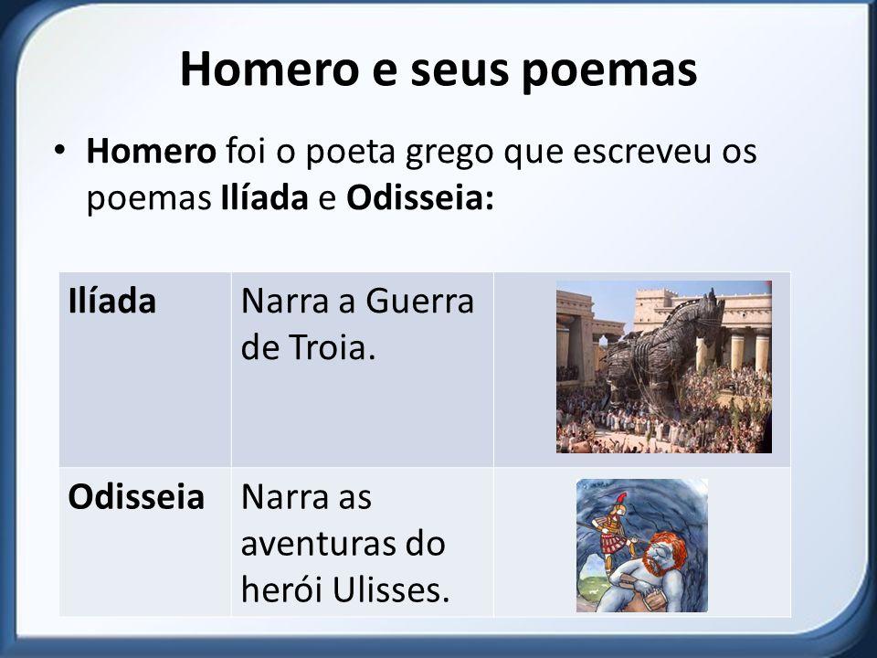 Homero e seus poemas Homero foi o poeta grego que escreveu os poemas Ilíada e Odisseia: IlíadaNarra a Guerra de Troia.