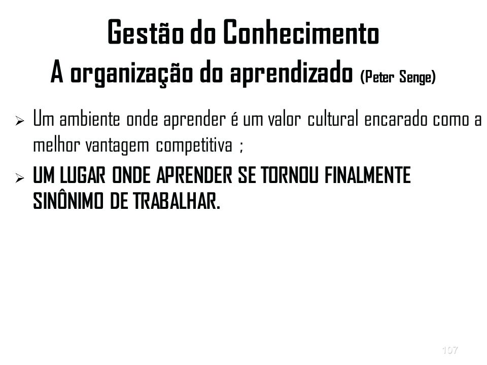 107 Gestão do Conhecimento A organização do aprendizado (Peter Senge)   Um ambiente onde aprender é um valor cultural encarado como a melhor vantagem competitiva ;   UM LUGAR ONDE APRENDER SE TORNOU FINALMENTE SINÔNIMO DE TRABALHAR.