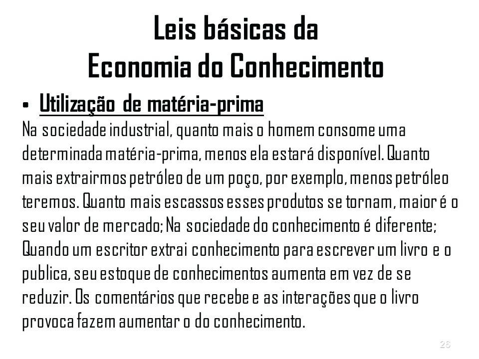 26 Leis básicas da Economia do Conhecimento Utilização de matéria-prima Na sociedade industrial, quanto mais o homem consome uma determinada matéria-prima, menos ela estará disponível.