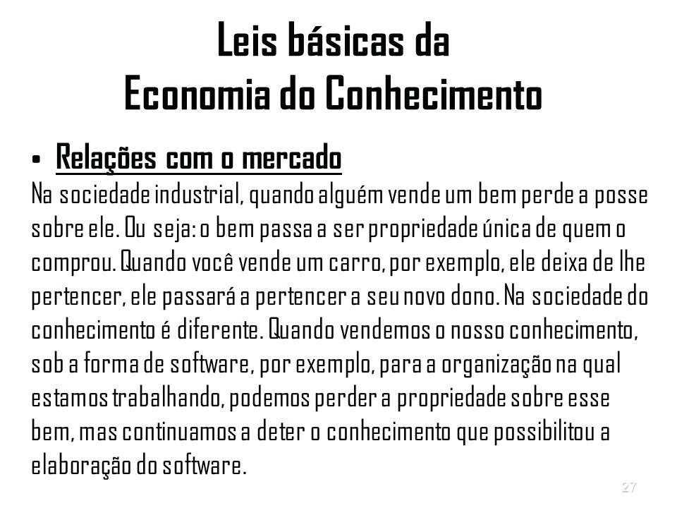 27 Leis básicas da Economia do Conhecimento Relações com o mercado Na sociedade industrial, quando alguém vende um bem perde a posse sobre ele.