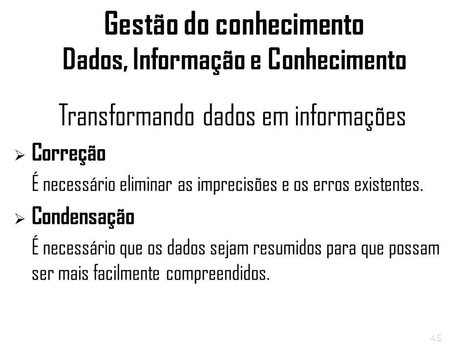 46 Gestão do conhecimento Dados, Informação e Conhecimento Transformando dados em informações   Correção É necessário eliminar as imprecisões e os erros existentes.