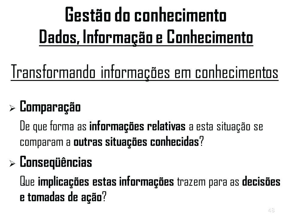 48 Gestão do conhecimento Dados, Informação e Conhecimento Transformando informações em conhecimentos   Comparação De que forma as informações relativas a esta situação se comparam a outras situações conhecidas .