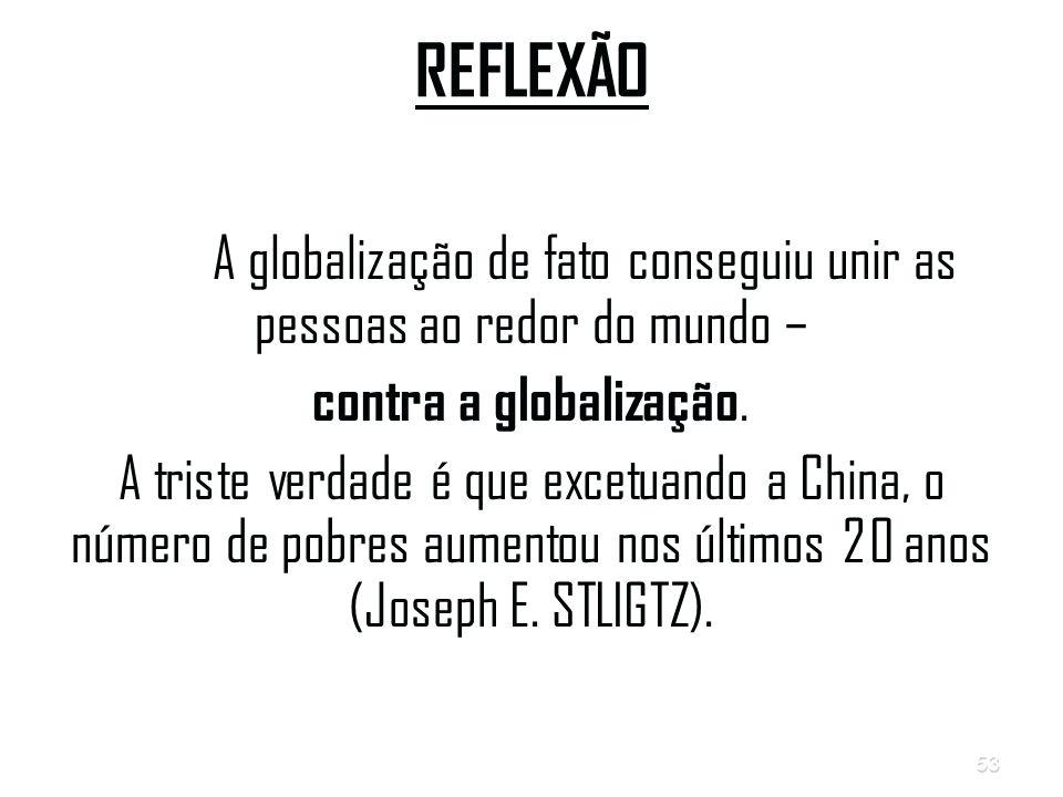 53 REFLEXÃO A globalização de fato conseguiu unir as pessoas ao redor do mundo – contra a globalização.