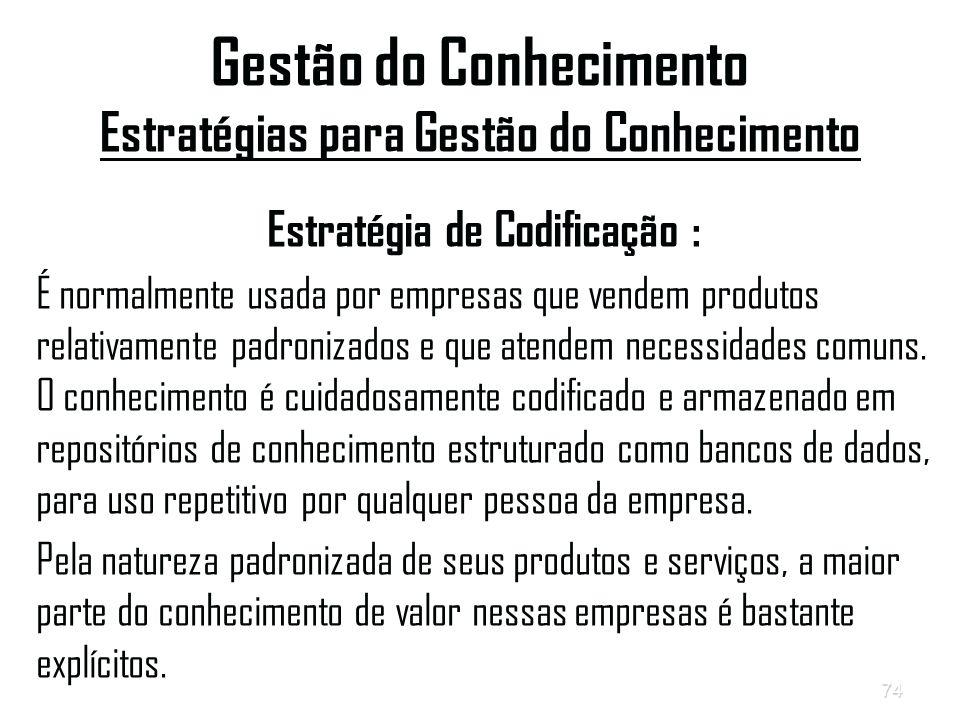 74 Gestão do Conhecimento Estratégias para Gestão do Conhecimento Estratégia de Codificação : É normalmente usada por empresas que vendem produtos relativamente padronizados e que atendem necessidades comuns.