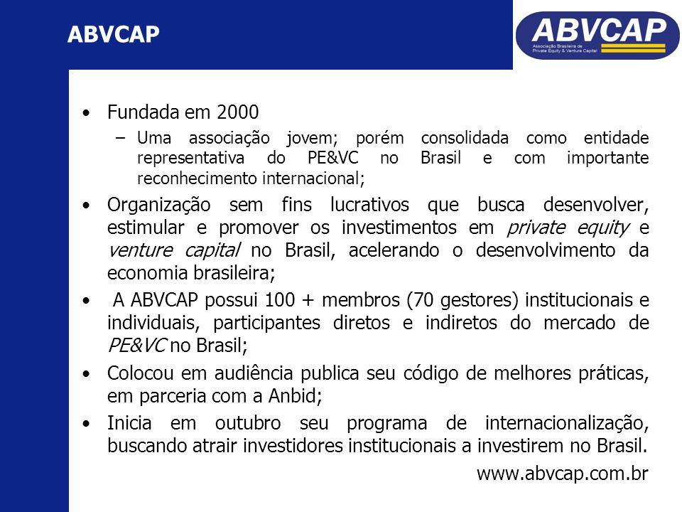 Fundada em 2000 –Uma associação jovem; porém consolidada como entidade representativa do PE&VC no Brasil e com importante reconhecimento internacional; Organização sem fins lucrativos que busca desenvolver, estimular e promover os investimentos em private equity e venture capital no Brasil, acelerando o desenvolvimento da economia brasileira; A ABVCAP possui 100 + membros (70 gestores) institucionais e individuais, participantes diretos e indiretos do mercado de PE&VC no Brasil; Colocou em audiência publica seu código de melhores práticas, em parceria com a Anbid; Inicia em outubro seu programa de internacionalização, buscando atrair investidores institucionais a investirem no Brasil.