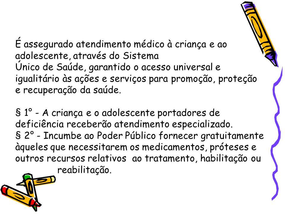 É assegurado atendimento médico à criança e ao adolescente, através do Sistema Único de Saúde, garantido o acesso universal e igualitário às ações e s