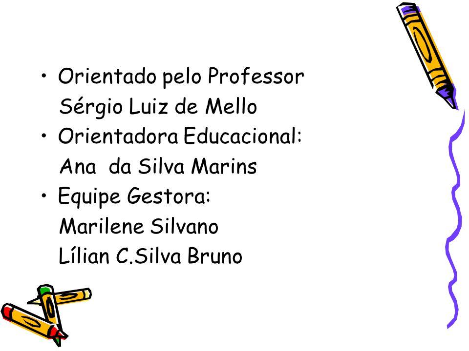 Orientado pelo Professor Sérgio Luiz de Mello Orientadora Educacional: Ana da Silva Marins Equipe Gestora: Marilene Silvano Lílian C.Silva Bruno