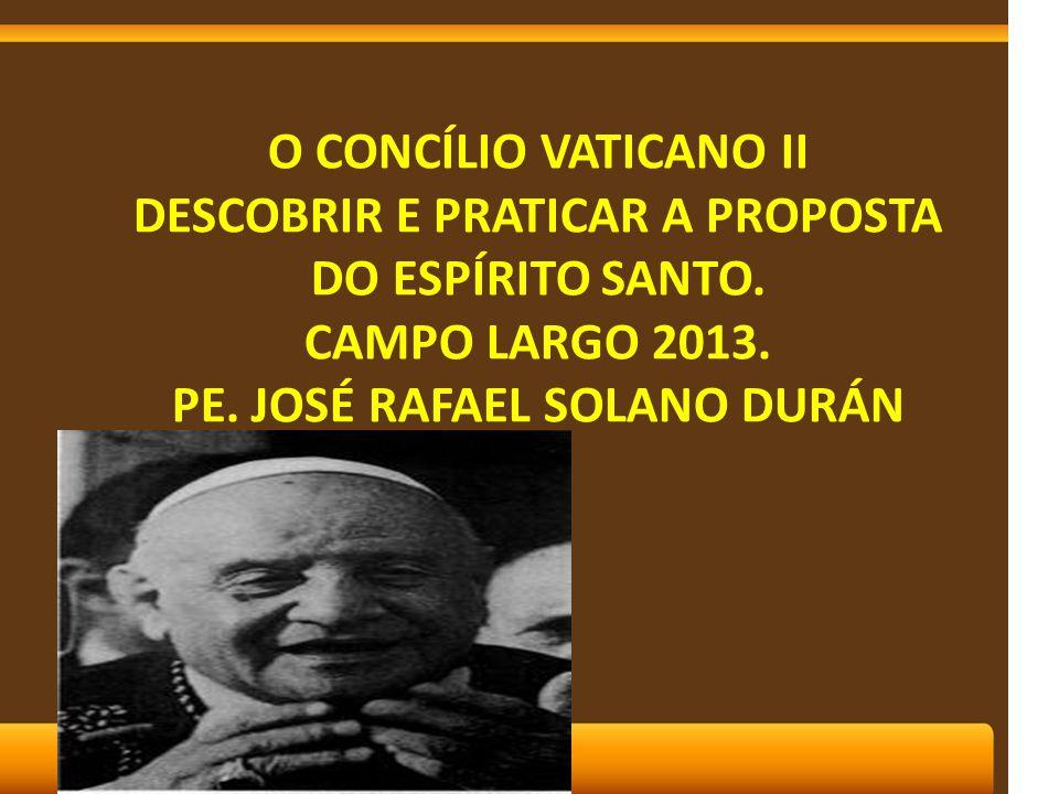 O CONCÍLIO VATICANO II DESCOBRIR E PRATICAR A PROPOSTA DO ESPÍRITO SANTO. CAMPO LARGO 2013. PE. JOSÉ RAFAEL SOLANO DURÁN