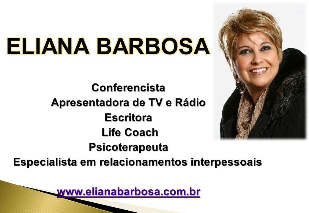 Conferencista Apresentadora de TV e Rádio Escritora Life Coach Life CoachPsicoterapeuta Especialista em relacionamentos interpessoais Especialista em relacionamentos interpessoais www.elianabarbosa.com.br