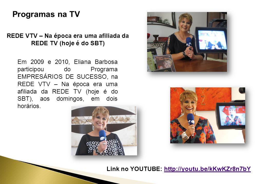 Programas na TV REDE VTV – Na época era uma afiliada da REDE TV (hoje é do SBT) Em 2009 e 2010, Eliana Barbosa participou do Programa EMPRESÁRIOS DE SUCESSO, na REDE VTV – Na época era uma afiliada da REDE TV (hoje é do SBT), aos domingos, em dois horários.