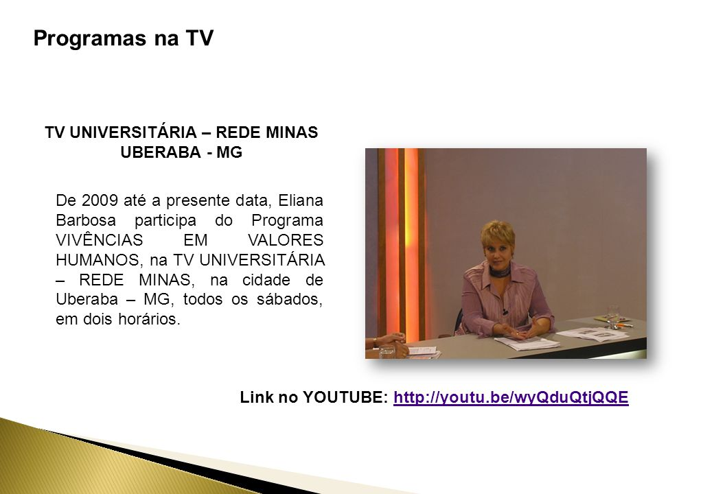 Programas na TV TV UNIVERSITÁRIA – REDE MINAS UBERABA - MG De 2009 até a presente data, Eliana Barbosa participa do Programa VIVÊNCIAS EM VALORES HUMANOS, na TV UNIVERSITÁRIA – REDE MINAS, na cidade de Uberaba – MG, todos os sábados, em dois horários.