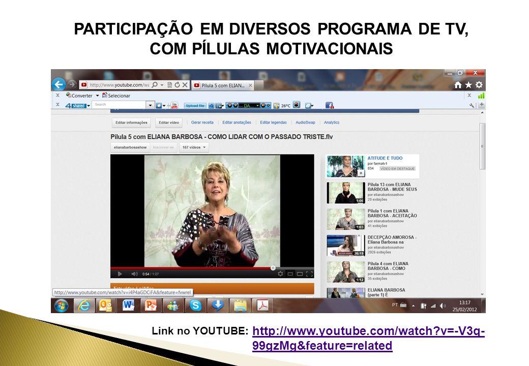 PARTICIPAÇÃO EM DIVERSOS PROGRAMA DE TV, COM PÍLULAS MOTIVACIONAIS Link no YOUTUBE: http://www.youtube.com/watch v=-V3q- 99gzMg&feature=related