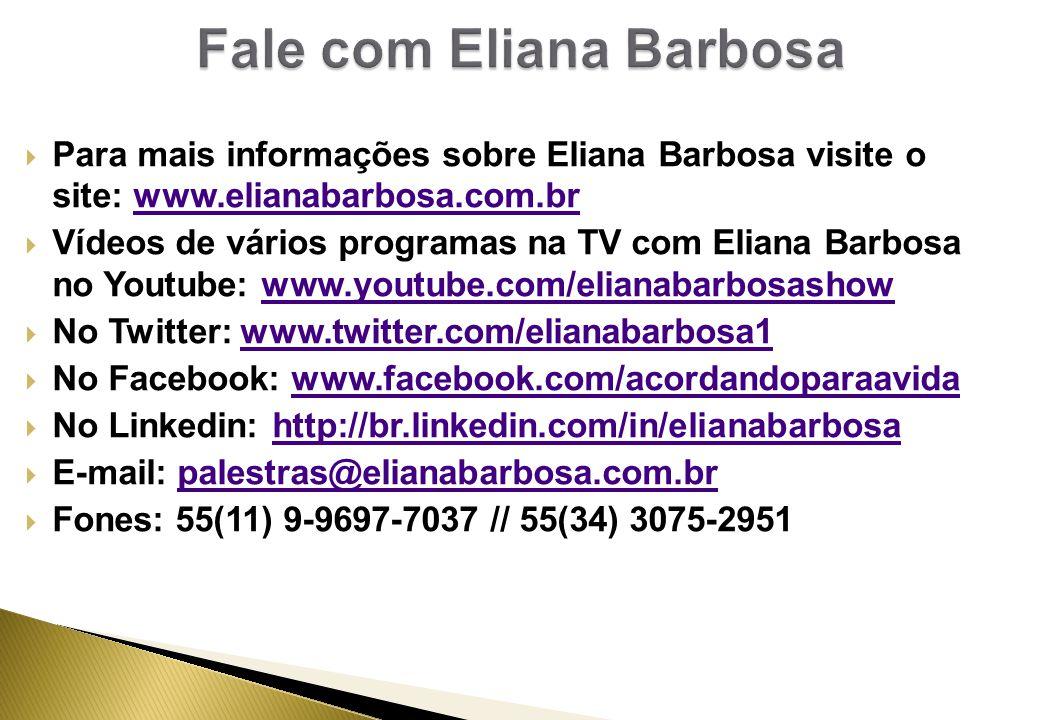  Para mais informações sobre Eliana Barbosa visite o site: www.elianabarbosa.com.brwww.elianabarbosa.com.br  Vídeos de vários programas na TV com Eliana Barbosa no Youtube: www.youtube.com/elianabarbosashowwww.youtube.com/elianabarbosashow  No Twitter: www.twitter.com/elianabarbosa1www.twitter.com/elianabarbosa1  No Facebook: www.facebook.com/acordandoparaavidawww.facebook.com/acordandoparaavida  No Linkedin: http://br.linkedin.com/in/elianabarbosahttp://br.linkedin.com/in/elianabarbosa  E-mail: palestras@elianabarbosa.com.brpalestras@elianabarbosa.com.br  Fones: 55(11) 9-9697-7037 // 55(34) 3075-2951