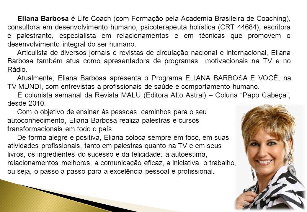 Eliana Barbosa é Life Coach (com Formação pela Academia Brasileira de Coaching), consultora em desenvolvimento humano, psicoterapeuta holística (CRT 44684), escritora e palestrante, especialista em relacionamentos e em técnicas que promovem o desenvolvimento integral do ser humano.