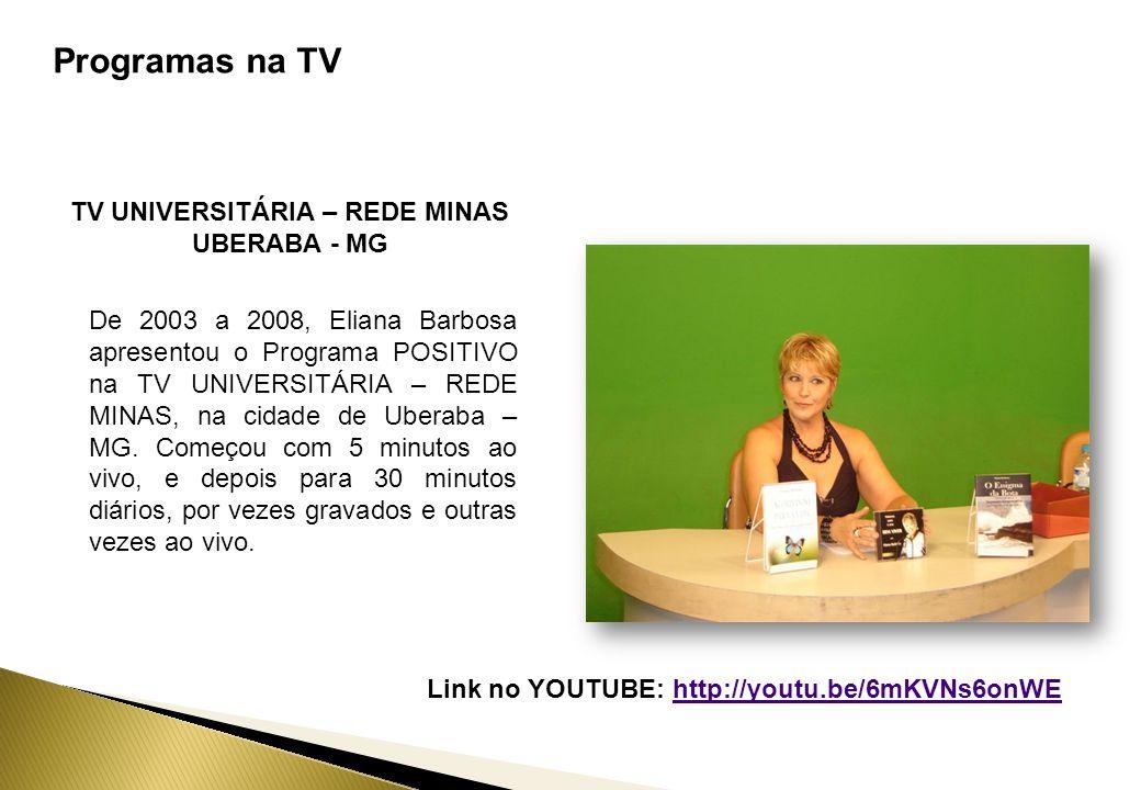 Programas na TV TV UNIVERSITÁRIA – REDE MINAS UBERABA - MG De 2003 a 2008, Eliana Barbosa apresentou o Programa POSITIVO na TV UNIVERSITÁRIA – REDE MINAS, na cidade de Uberaba – MG.